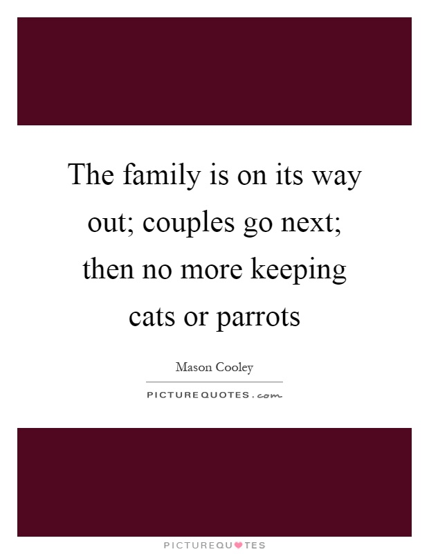 The family is on its way out; couples go next; then no more keeping cats or parrots Picture Quote #1