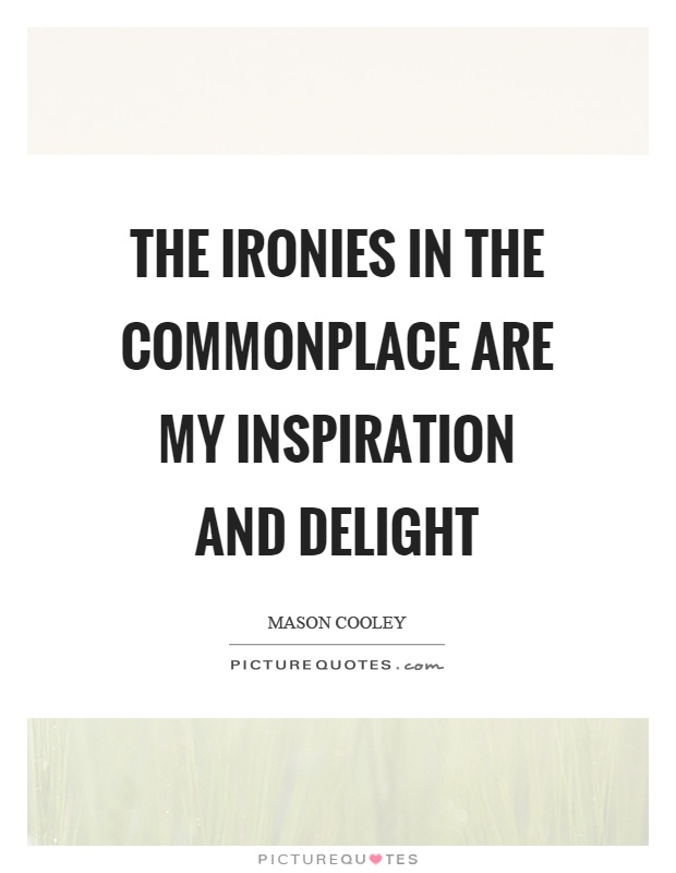 The ironies in the commonplace are my inspiration and delight Picture Quote #1