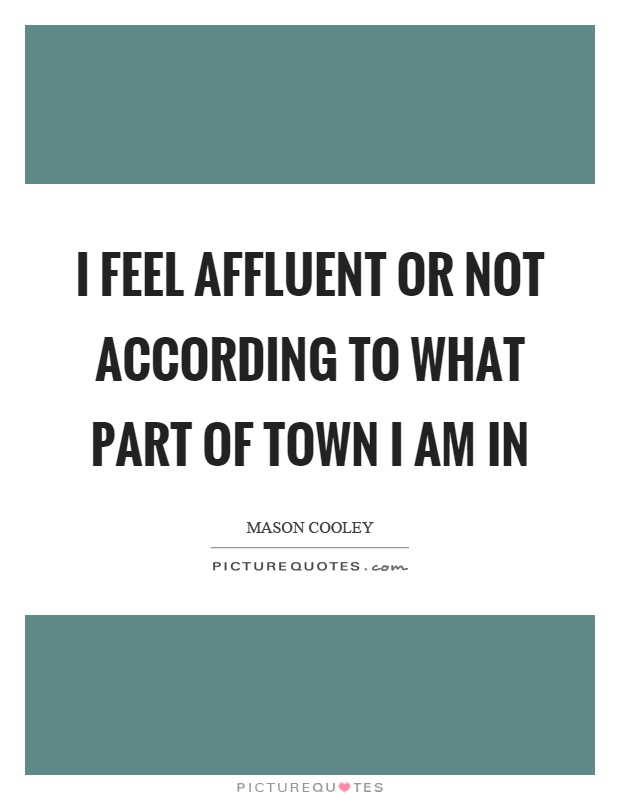 I feel affluent or not according to what part of town I am in Picture Quote #1