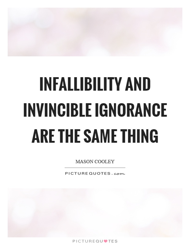 Infallibility and invincible ignorance are the same thing Picture Quote #1
