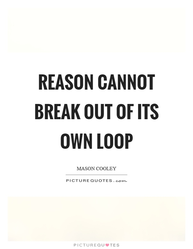 Reason cannot break out of its own loop Picture Quote #1