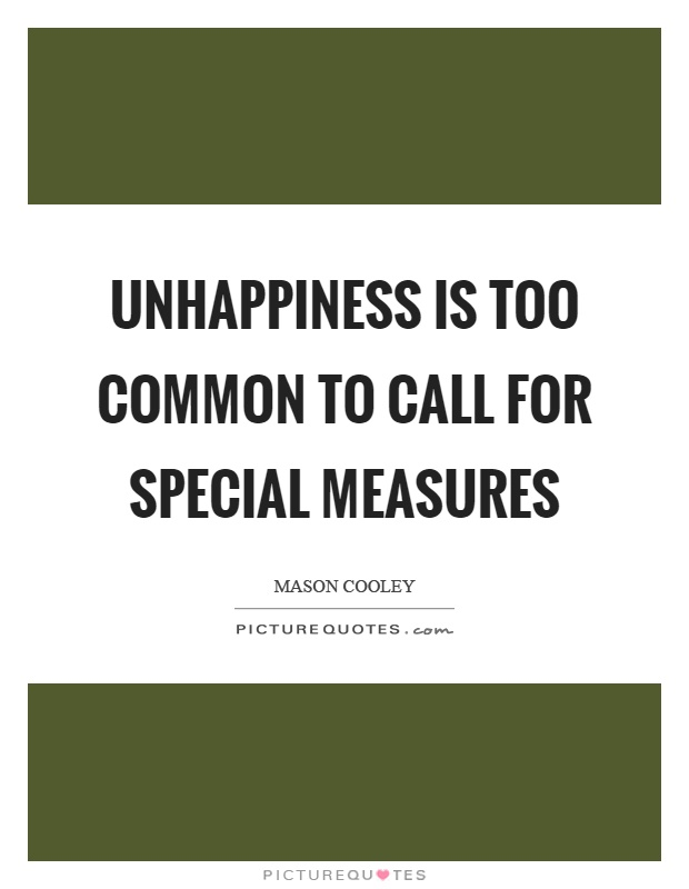 Unhappiness is too common to call for special measures Picture Quote #1