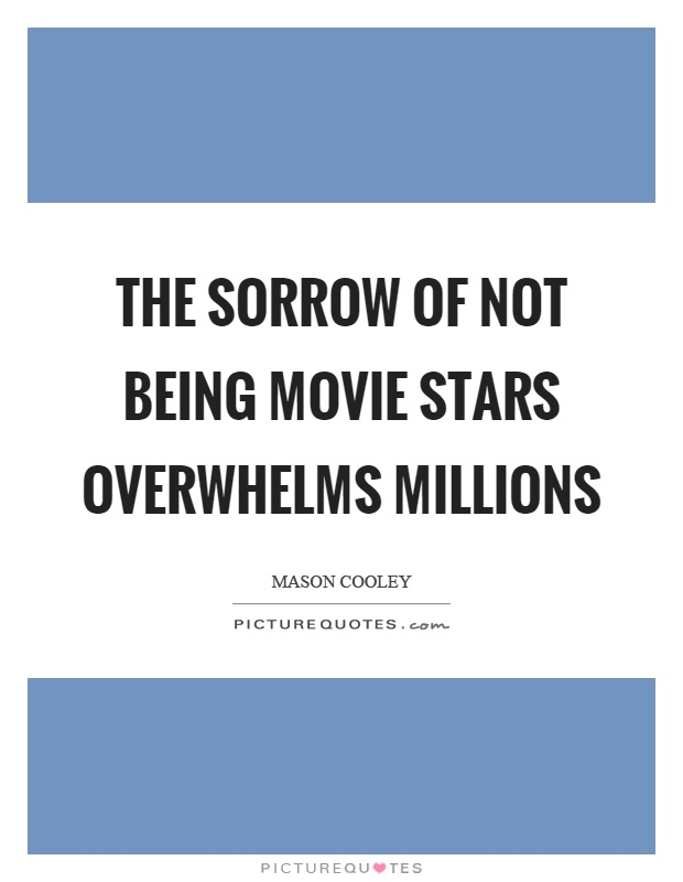 The sorrow of not being movie stars overwhelms millions Picture Quote #1