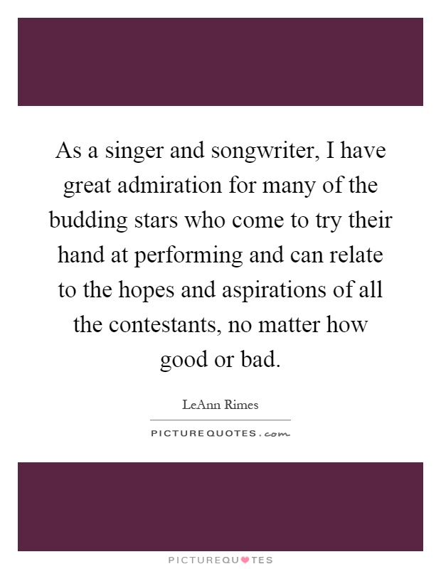 As a singer and songwriter, I have great admiration for many of the budding stars who come to try their hand at performing and can relate to the hopes and aspirations of all the contestants, no matter how good or bad Picture Quote #1