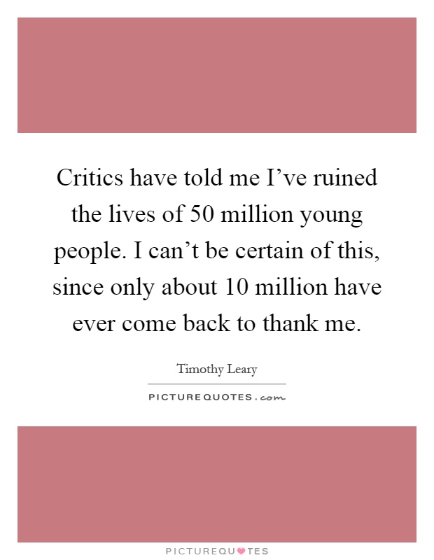 Critics have told me I've ruined the lives of 50 million young people. I can't be certain of this, since only about 10 million have ever come back to thank me Picture Quote #1