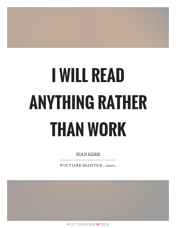 I will read anything rather than work Picture Quote #1