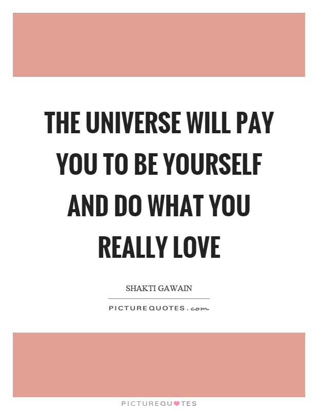 The universe will pay you to be yourself and do what you really love Picture Quote #1