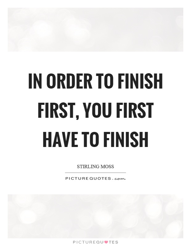 In order to finish first, you first have to finish Picture Quote #1
