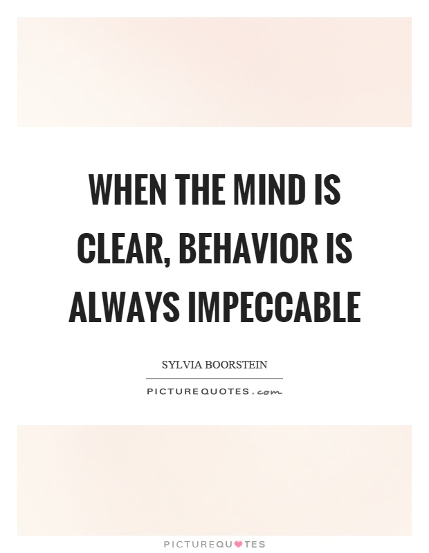 When the mind is clear, behavior is always impeccable Picture Quote #1