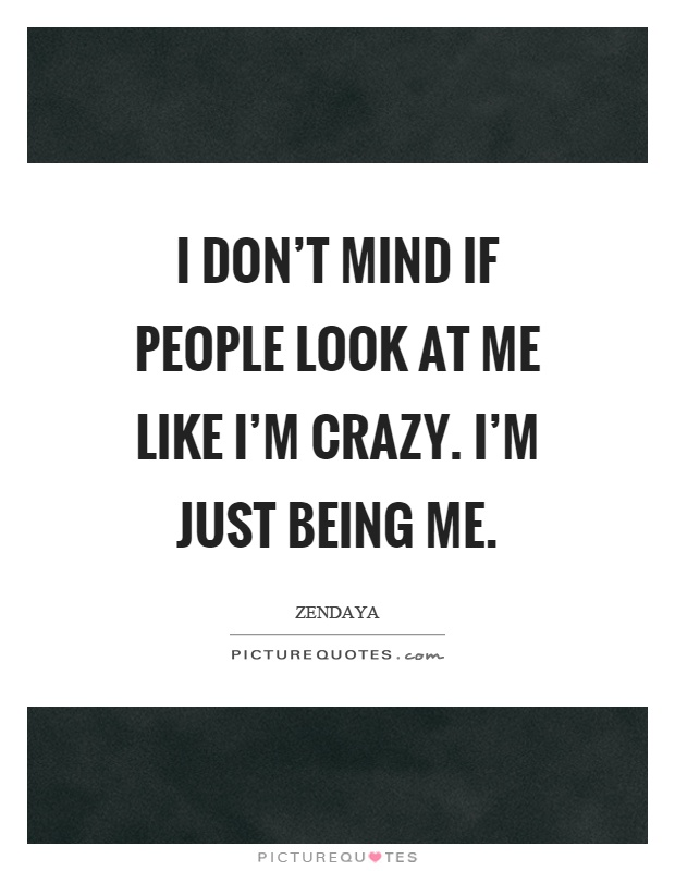 I don't mind if people look at me like I'm crazy. I'm just being me Picture Quote #1
