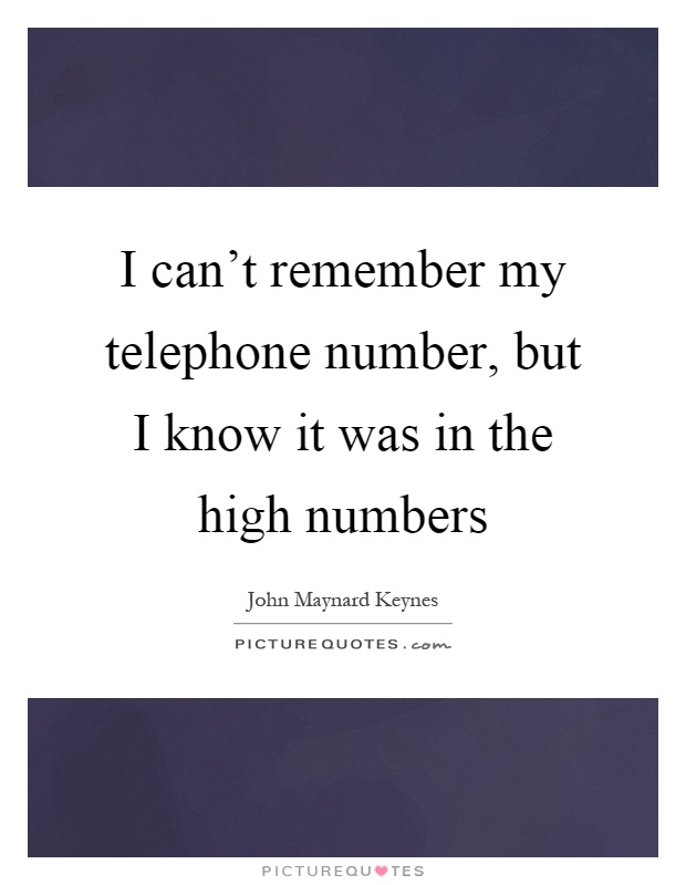 I can't remember my telephone number, but I know it was in the high numbers Picture Quote #1