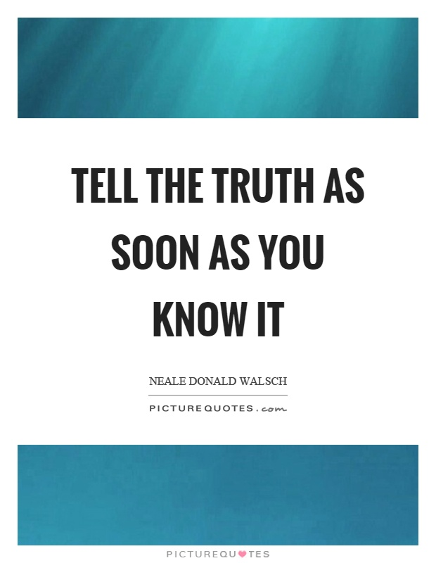 Tell the truth as soon as you know it Picture Quote #1