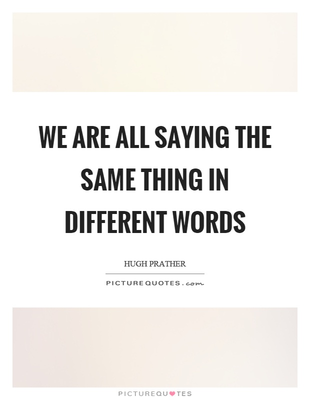 We are all saying the same thing in different words Picture Quote #1