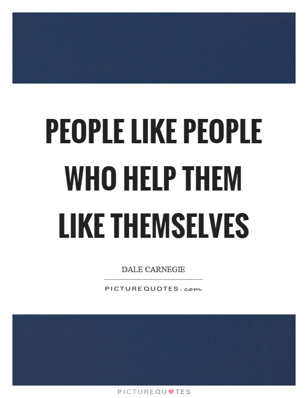 People like people who help them like themselves Picture Quote #1