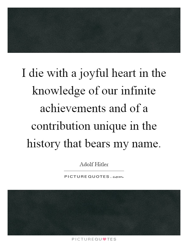 I die with a joyful heart in the knowledge of our infinite achievements and of a contribution unique in the history that bears my name Picture Quote #1