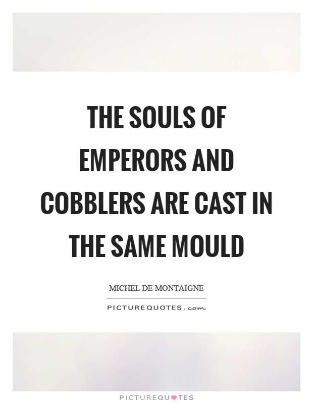 The souls of emperors and cobblers are cast in the same mould Picture Quote #1