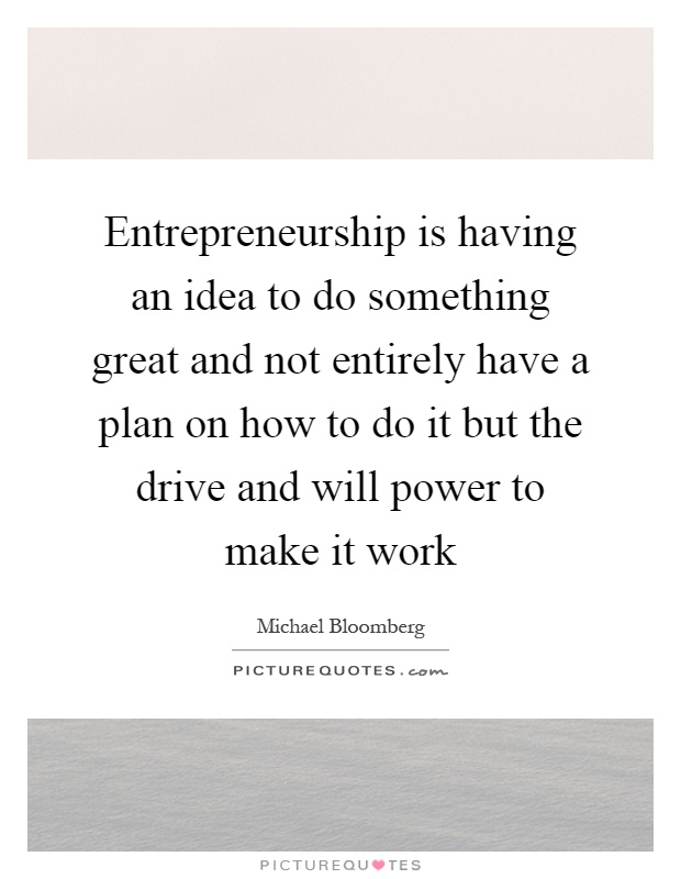 Entrepreneurship is having an idea to do something great and not entirely have a plan on how to do it but the drive and will power to make it work Picture Quote #1
