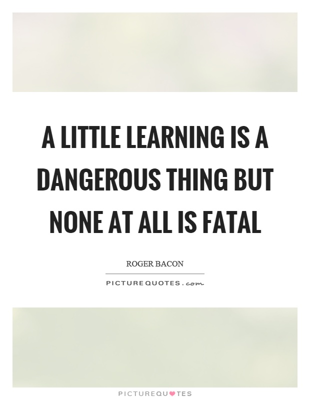A little learning is a dangerous thing but none at all is fatal Picture Quote #1