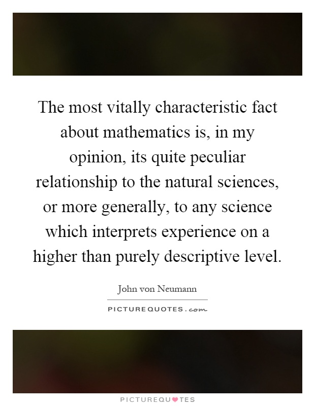 The most vitally characteristic fact about mathematics is, in my opinion, its quite peculiar relationship to the natural sciences, or more generally, to any science which interprets experience on a higher than purely descriptive level Picture Quote #1