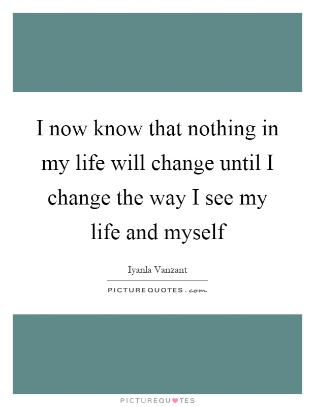 I now know that nothing in my life will change until I change the way I see my life and myself Picture Quote #1