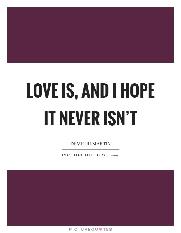 Love is, and I hope it never isn't Picture Quote #1
