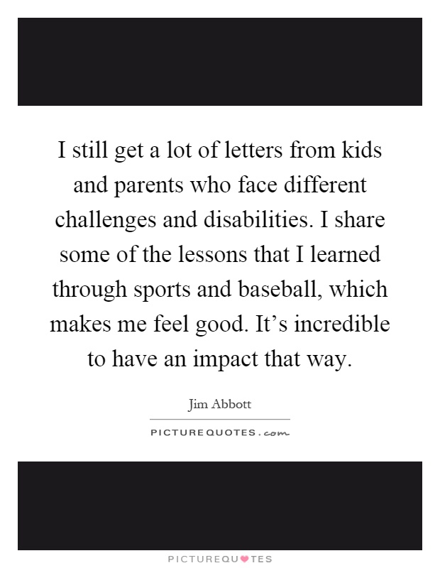I still get a lot of letters from kids and parents who face different challenges and disabilities. I share some of the lessons that I learned through sports and baseball, which makes me feel good. It's incredible to have an impact that way Picture Quote #1