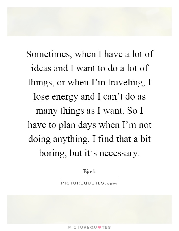 Sometimes, when I have a lot of ideas and I want to do a lot of things, or when I'm traveling, I lose energy and I can't do as many things as I want. So I have to plan days when I'm not doing anything. I find that a bit boring, but it's necessary Picture Quote #1