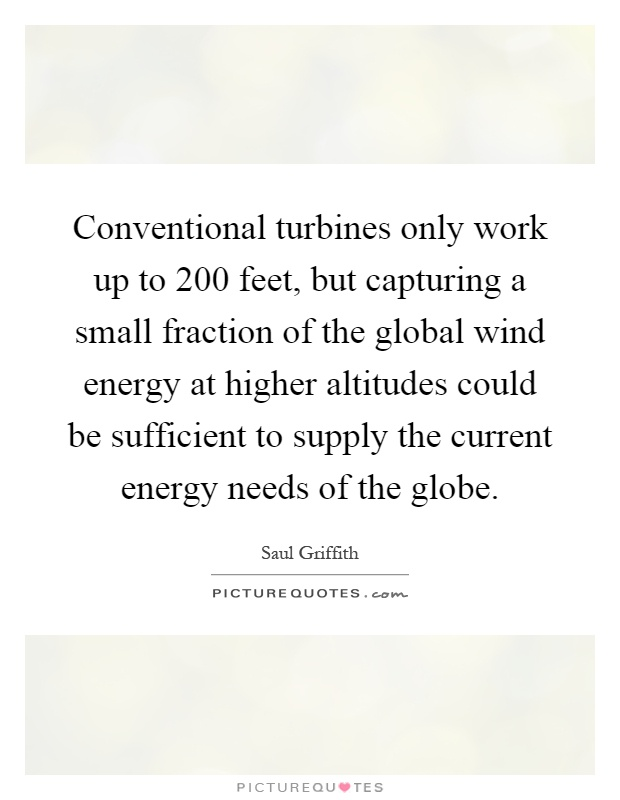 Conventional turbines only work up to 200 feet, but capturing a small fraction of the global wind energy at higher altitudes could be sufficient to supply the current energy needs of the globe Picture Quote #1