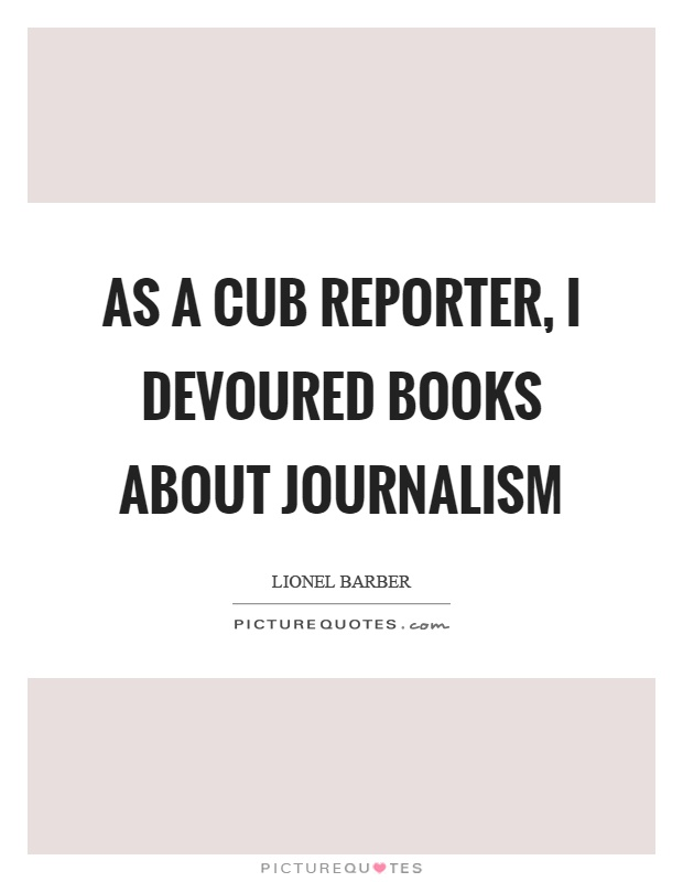 As a cub reporter, I devoured books about journalism Picture Quote #1