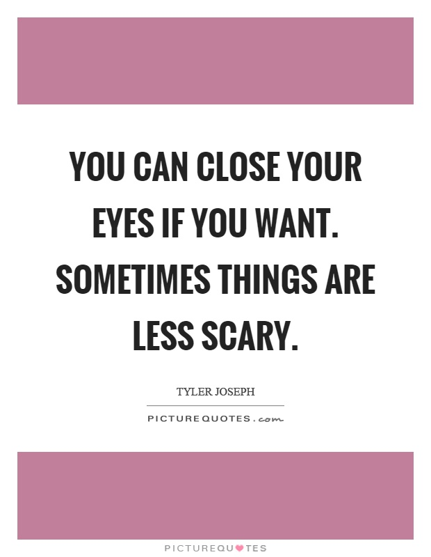 You can close your eyes if you want. Sometimes things are less scary Picture Quote #1