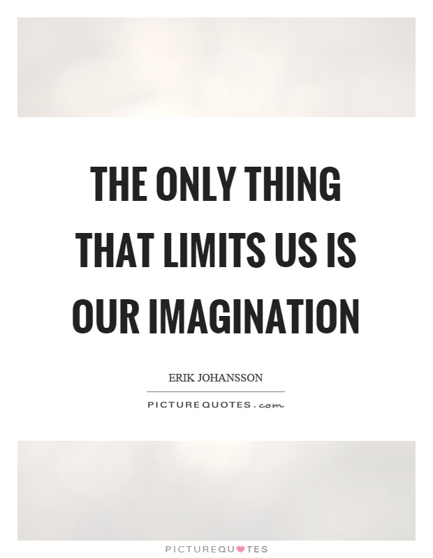 The only thing that limits us is our imagination Picture Quote #1