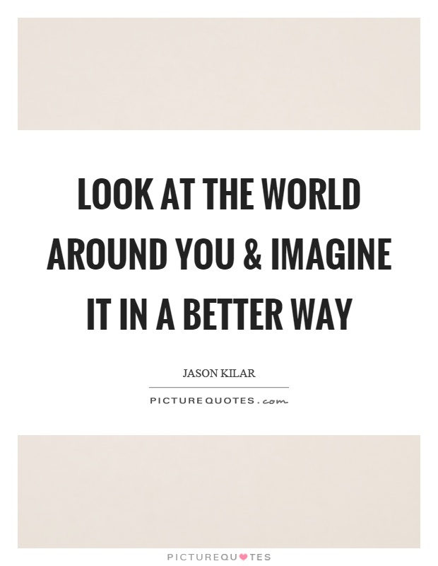 Look at the world around you and imagine it in a better way Picture Quote #1