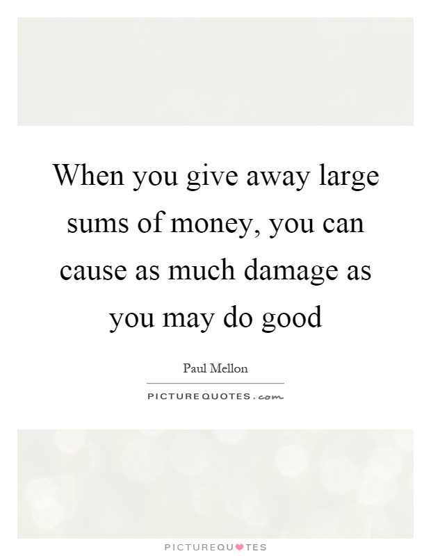 When you give away large sums of money, you can cause as much damage as you may do good Picture Quote #1