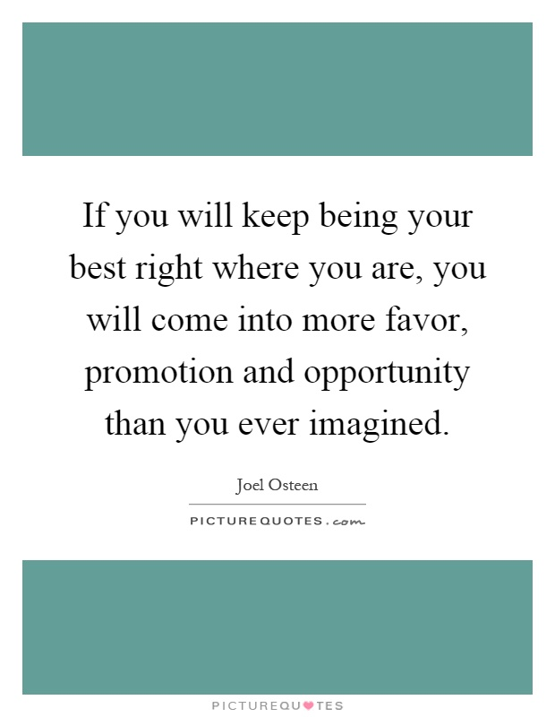 If you will keep being your best right where you are, you will come into more favor, promotion and opportunity than you ever imagined Picture Quote #1