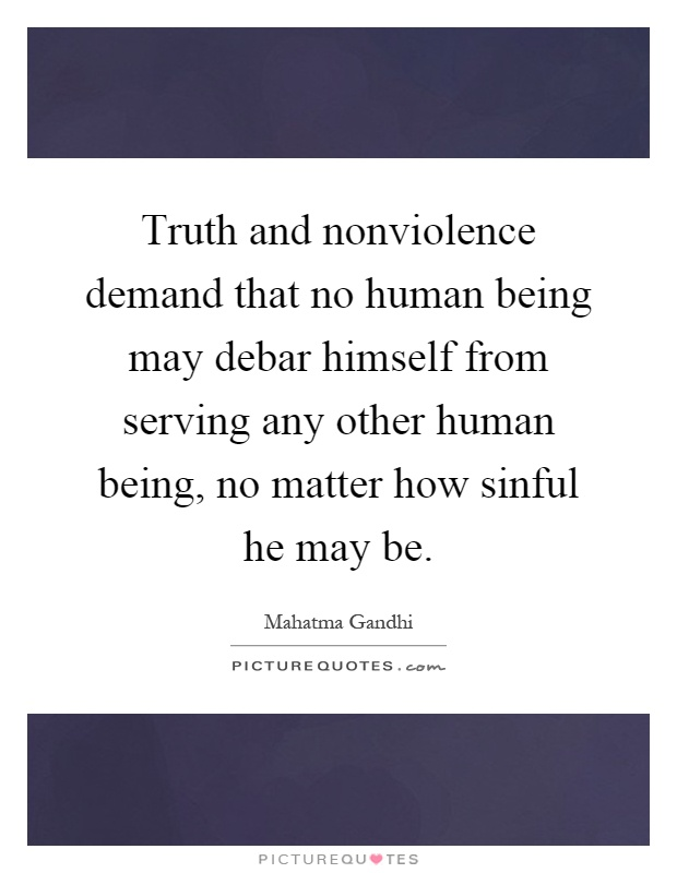 Truth and nonviolence demand that no human being may debar himself from serving any other human being, no matter how sinful he may be Picture Quote #1