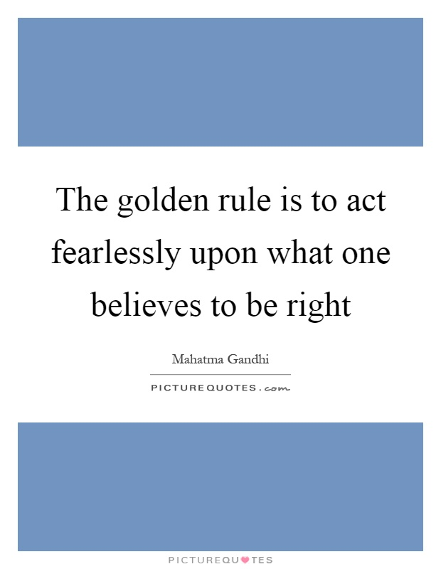 The golden rule is to act fearlessly upon what one believes to be right Picture Quote #1
