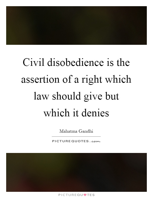 Civil disobedience is the assertion of a right which law should give but which it denies Picture Quote #1