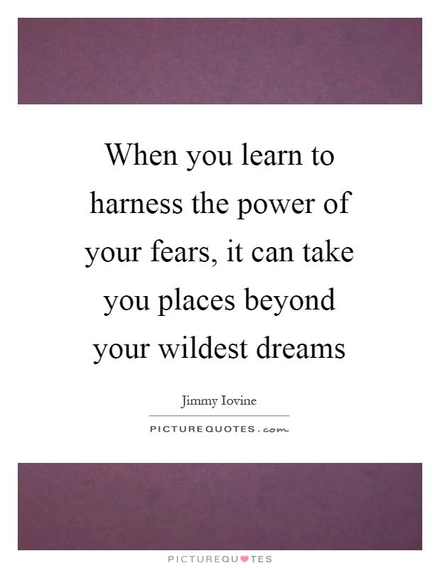 When you learn to harness the power of your fears, it can take you places beyond your wildest dreams Picture Quote #1