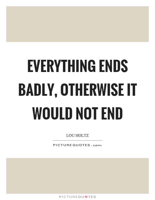 Everything ends badly, otherwise it would not end Picture Quote #1