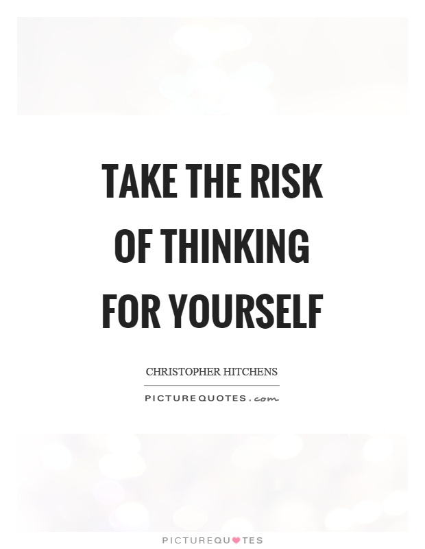 Take the risk of thinking for yourself Picture Quote #1