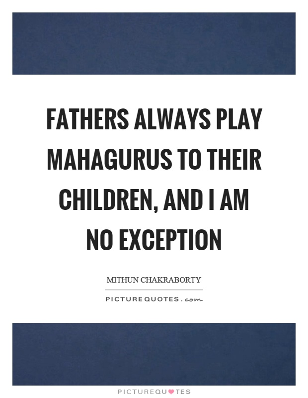 Fathers always play mahagurus to their children, and I am no exception Picture Quote #1