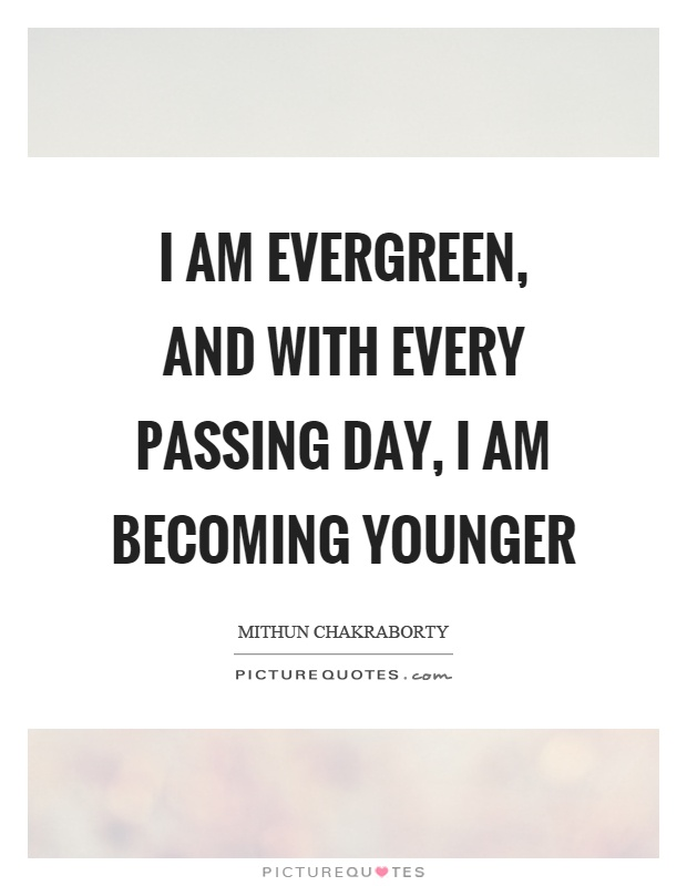 Happy Am Evergreen And With Every Passing Day Am Becoming Younger Picture Quote Picturequotescom Evergreen Quotes Evergreen Sayings Evergreen Picture Quotes