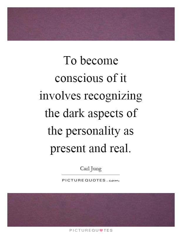 To become conscious of it involves recognizing the dark aspects of the personality as present and real Picture Quote #1