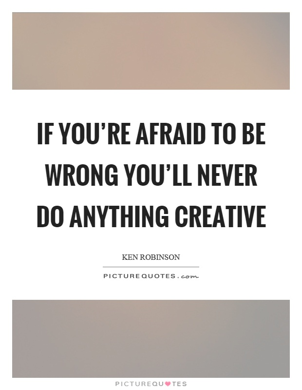 If you're afraid to be wrong you'll never do anything creative Picture Quote #1