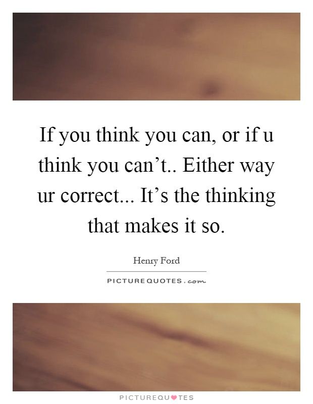 If you think you can, or if u think you can't.. Either way ur correct... It's the thinking that makes it so Picture Quote #1