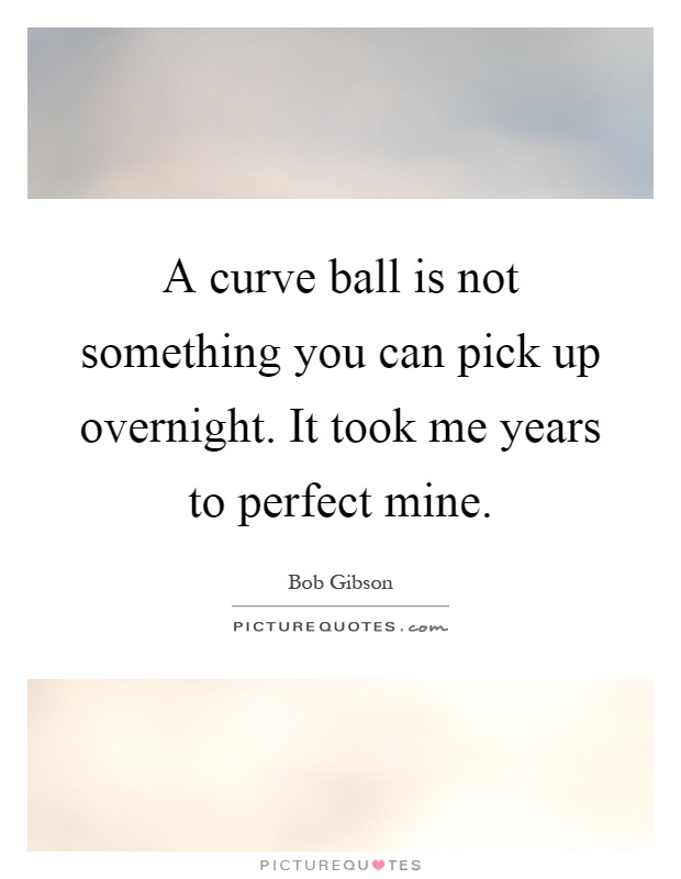 A curve ball is not something you can pick up overnight. It took me years to perfect mine Picture Quote #1