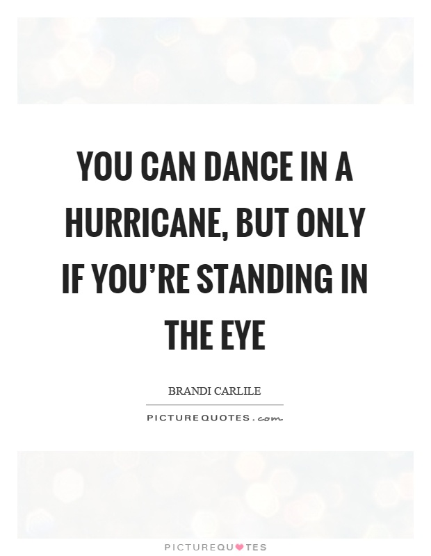 You can dance in a hurricane, but only if you're standing in the eye Picture Quote #1