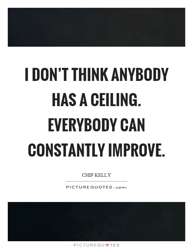 I don't think anybody has a ceiling. Everybody can constantly improve Picture Quote #1