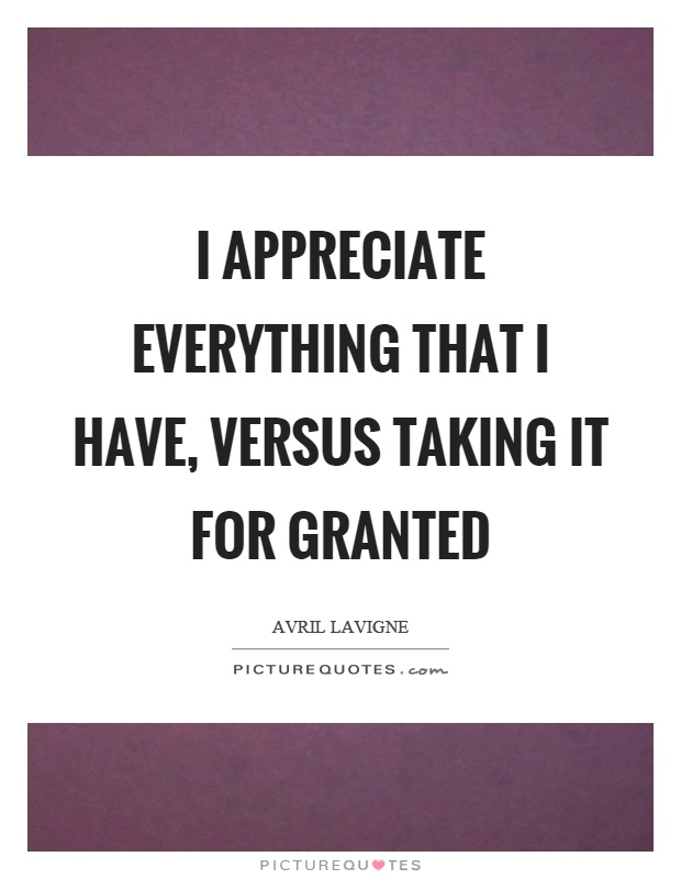 I appreciate everything that I have, versus taking it for granted Picture Quote #1