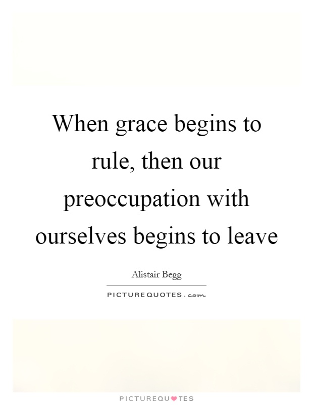 When grace begins to rule, then our preoccupation with ourselves begins to leave Picture Quote #1